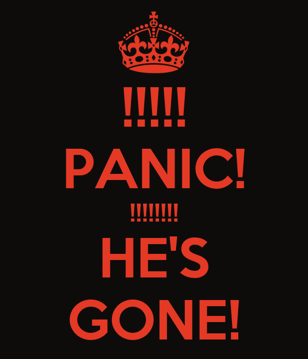 !!!!! PANIC! !!!!!!!! HE'S GONE!
