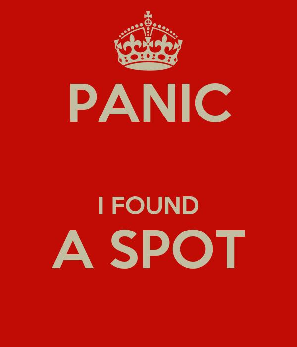 PANIC  I FOUND A SPOT