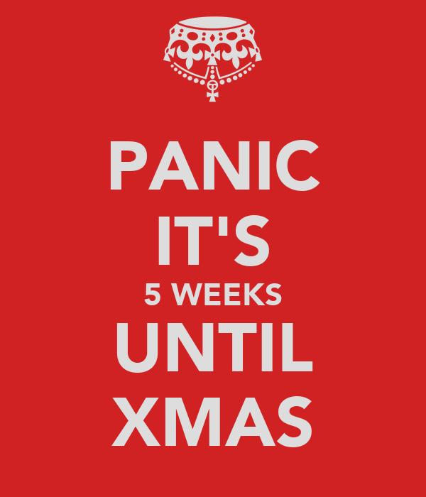 PANIC IT'S 5 WEEKS UNTIL XMAS