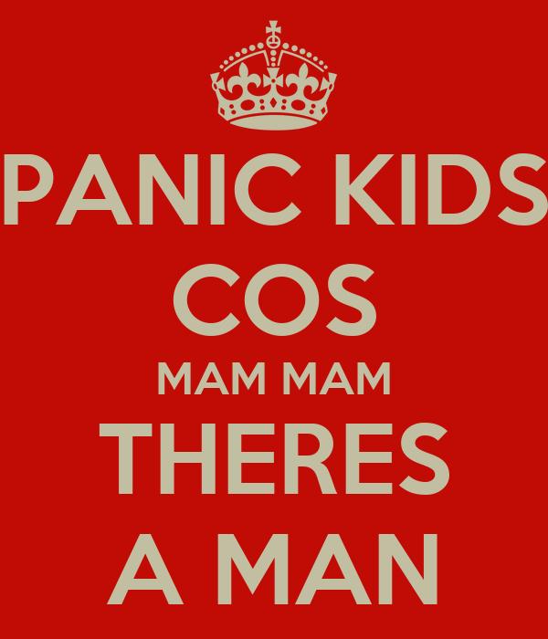 PANIC KIDS COS MAM MAM THERES A MAN