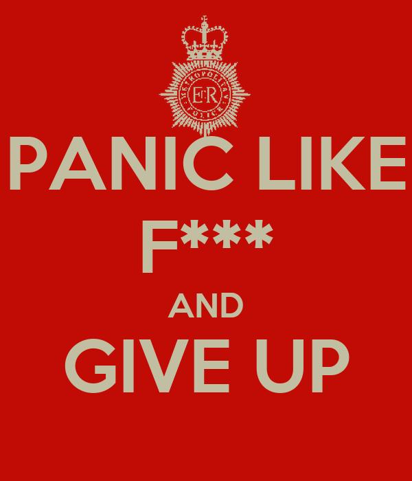 PANIC LIKE F*** AND GIVE UP
