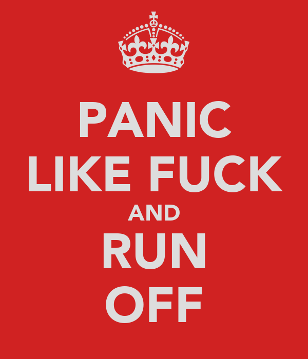 PANIC LIKE FUCK AND RUN OFF