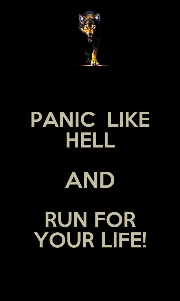 PANIC  LIKE HELL AND RUN FOR YOUR LIFE!