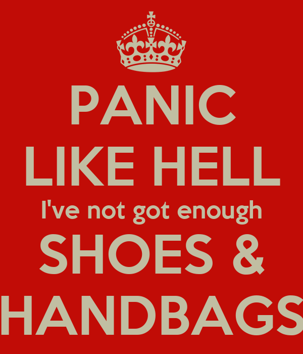 PANIC LIKE HELL I've not got enough SHOES & HANDBAGS