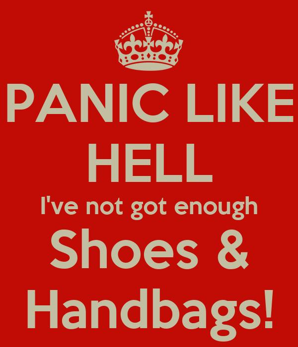 PANIC LIKE HELL I've not got enough Shoes & Handbags!