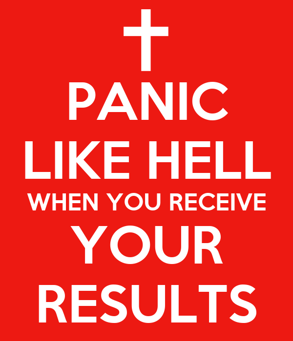 PANIC LIKE HELL WHEN YOU RECEIVE YOUR RESULTS