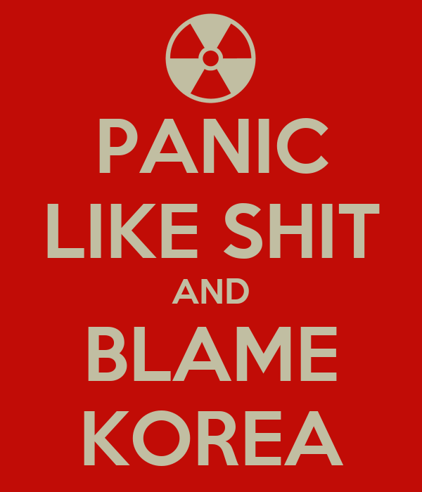 PANIC LIKE SHIT AND BLAME KOREA