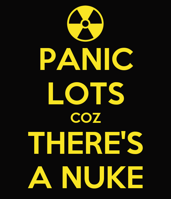 PANIC LOTS COZ THERE'S A NUKE