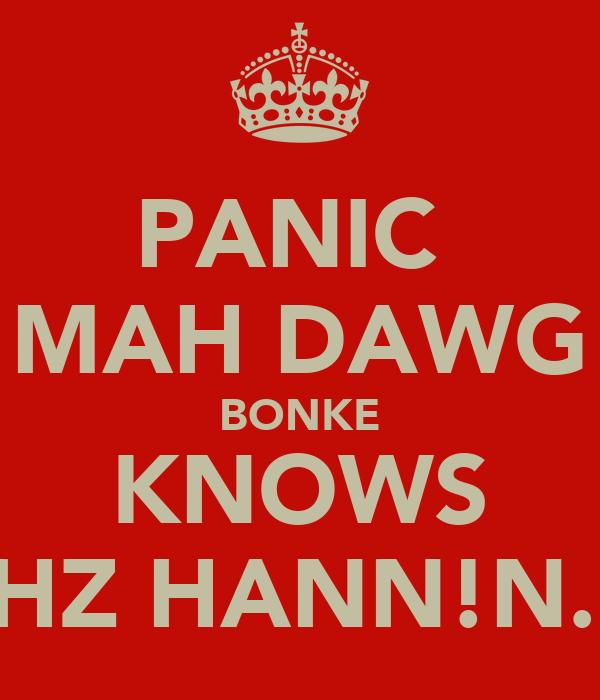 PANIC  MAH DAWG BONKE KNOWS WAHZ HANN!N...!!!