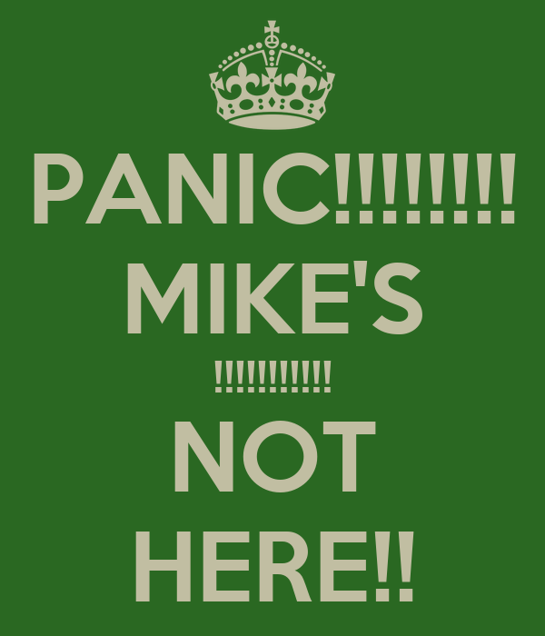 PANIC!!!!!!!! MIKE'S !!!!!!!!!!! NOT HERE!!