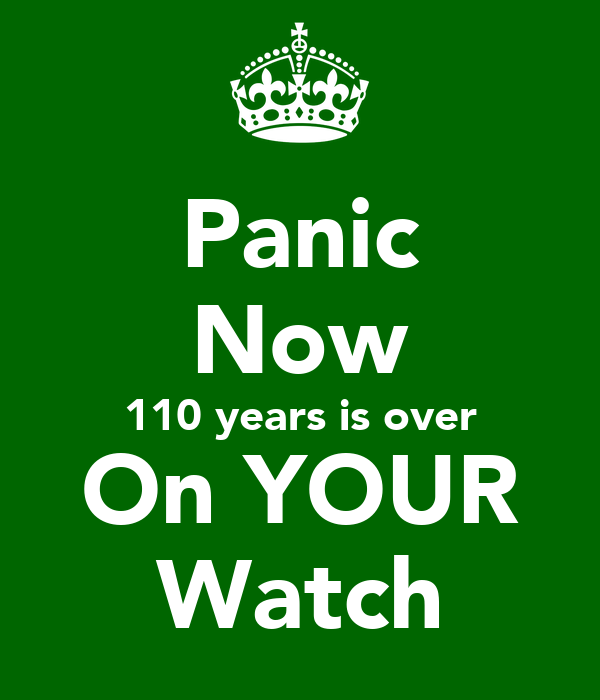 Panic Now 110 years is over On YOUR Watch