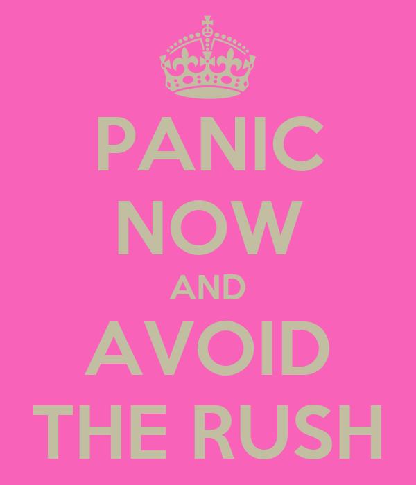 PANIC NOW AND AVOID THE RUSH