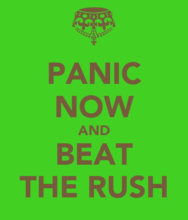 PANIC NOW AND BEAT THE RUSH