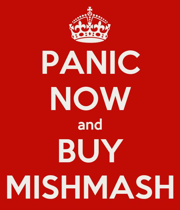 PANIC NOW and BUY MISHMASH