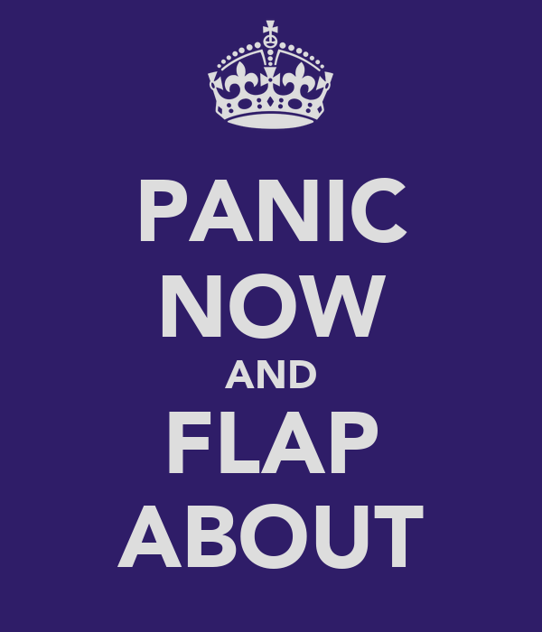PANIC NOW AND FLAP ABOUT