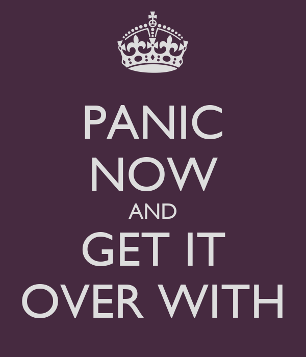 PANIC NOW AND GET IT OVER WITH