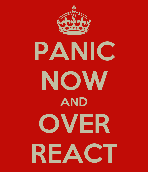 PANIC NOW AND OVER REACT