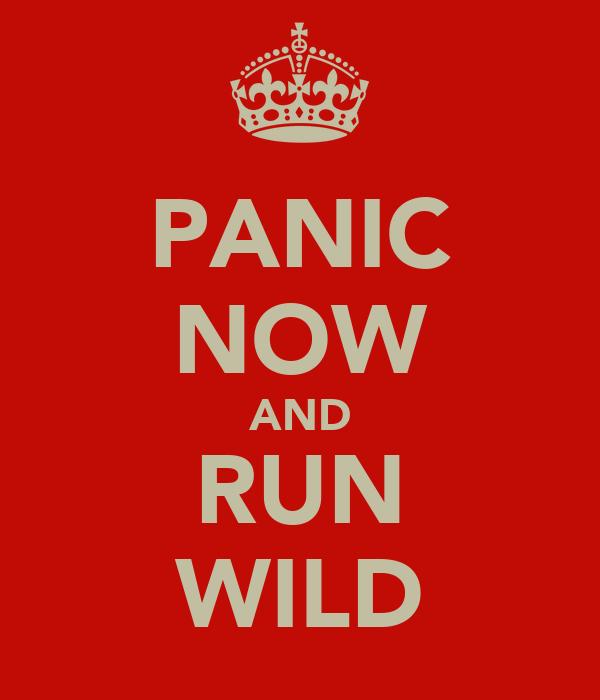 PANIC NOW AND RUN WILD
