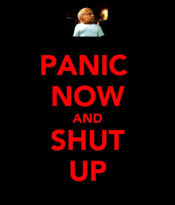 PANIC  NOW AND SHUT UP