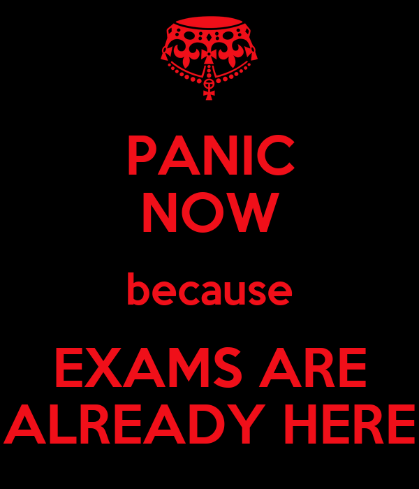 PANIC NOW because EXAMS ARE ALREADY HERE