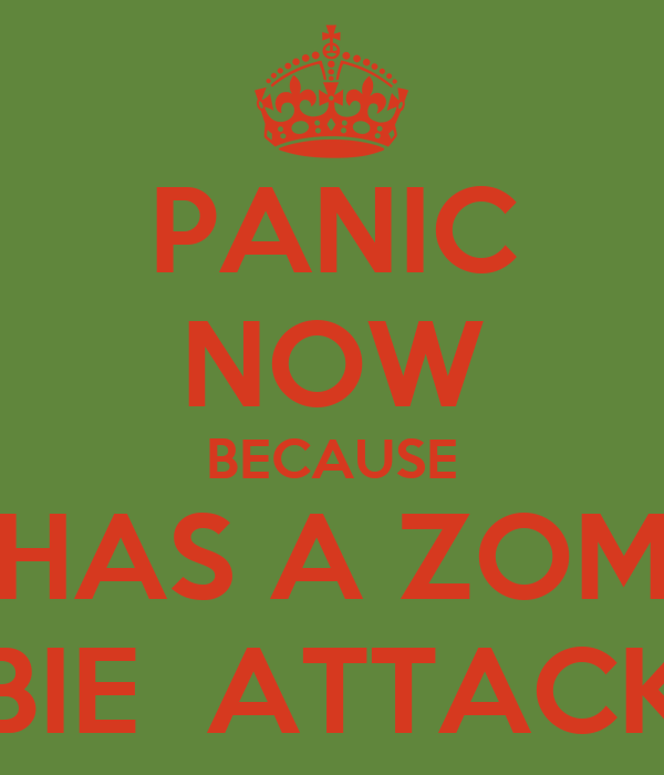 PANIC NOW BECAUSE HAS A ZOM BIE  ATTACK
