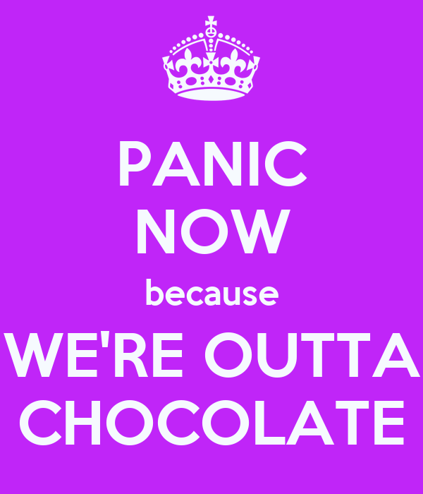 PANIC NOW because WE'RE OUTTA CHOCOLATE