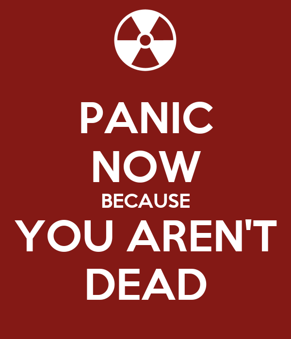 PANIC NOW BECAUSE YOU AREN'T DEAD