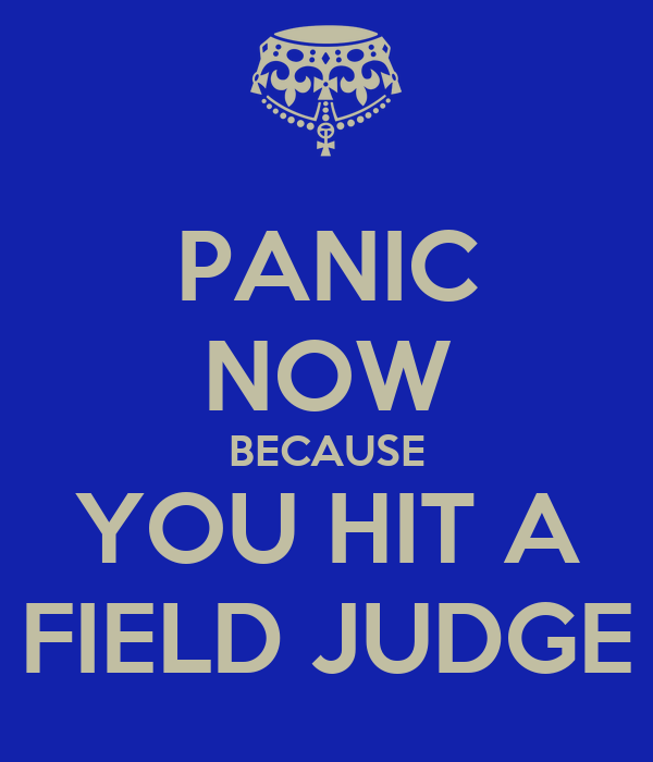 PANIC NOW BECAUSE YOU HIT A FIELD JUDGE