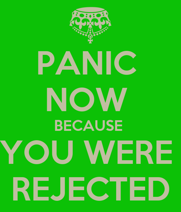 PANIC  NOW  BECAUSE  YOU WERE  REJECTED