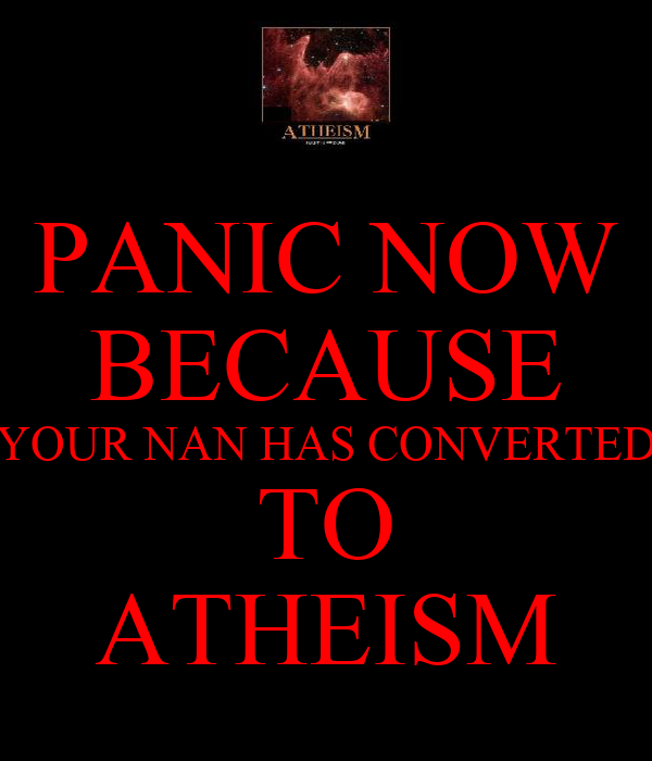 PANIC NOW BECAUSE YOUR NAN HAS CONVERTED TO ATHEISM