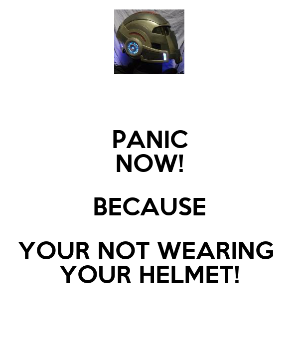 PANIC NOW! BECAUSE YOUR NOT WEARING  YOUR HELMET!