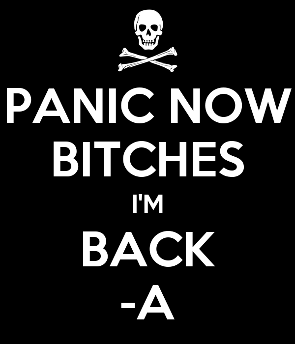 PANIC NOW BITCHES I'M BACK -A