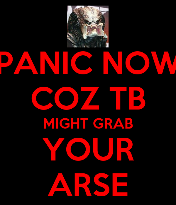 PANIC NOW COZ TB MIGHT GRAB YOUR ARSE