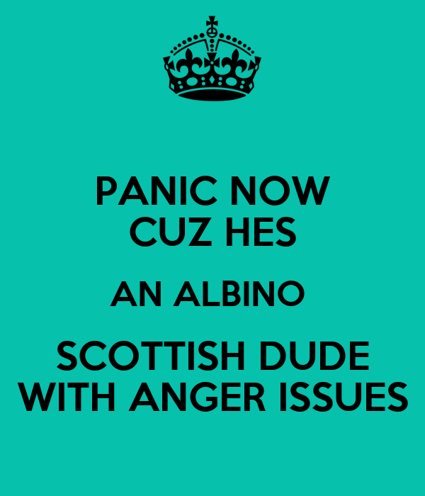 PANIC NOW CUZ HES AN ALBINO  SCOTTISH DUDE WITH ANGER ISSUES