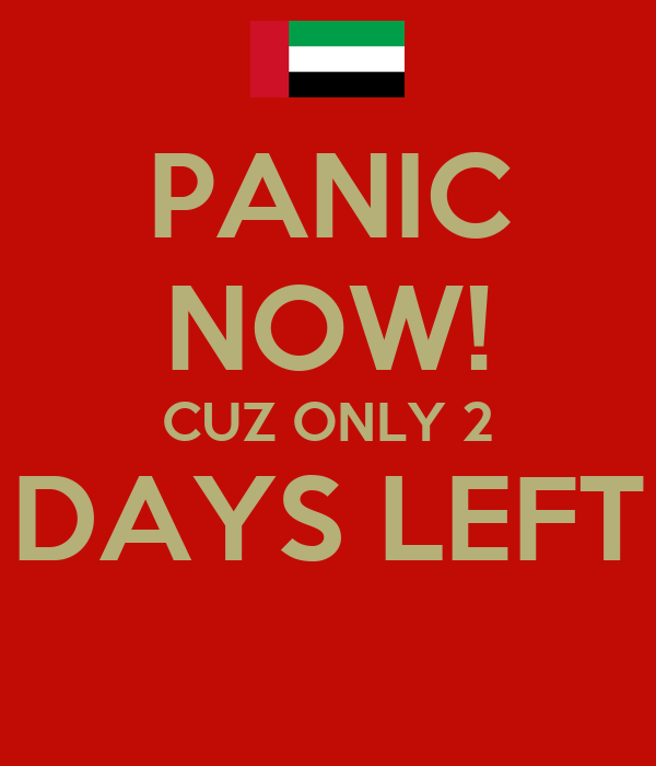 PANIC NOW! CUZ ONLY 2 DAYS LEFT