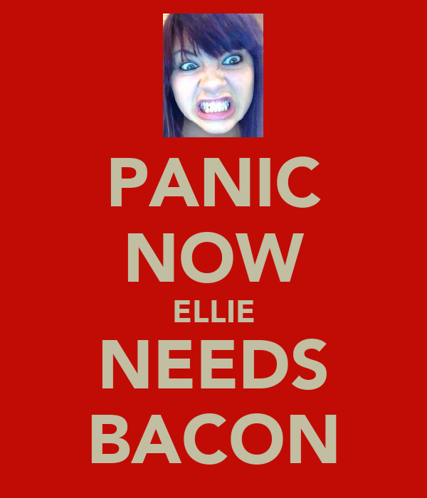 PANIC NOW ELLIE NEEDS BACON