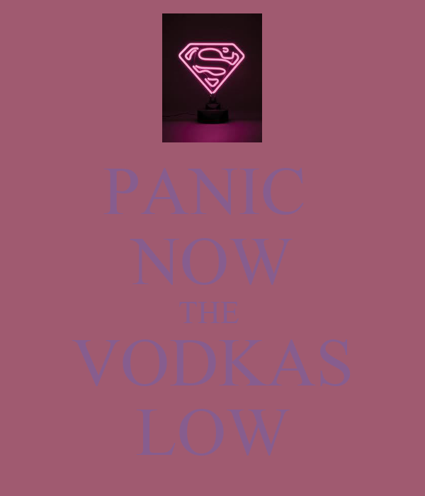 PANIC  NOW THE  VODKAS LOW