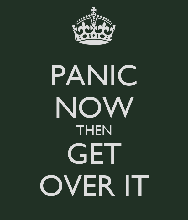 PANIC NOW THEN GET OVER IT