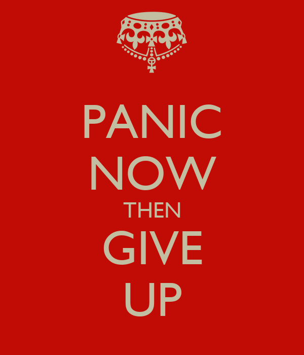 PANIC NOW THEN GIVE UP
