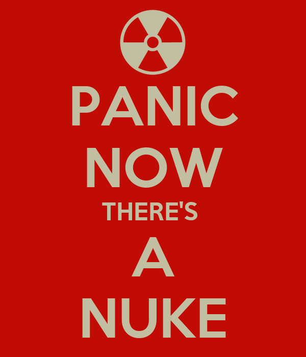PANIC NOW THERE'S  A NUKE