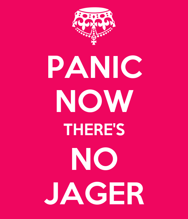 PANIC NOW THERE'S NO JAGER