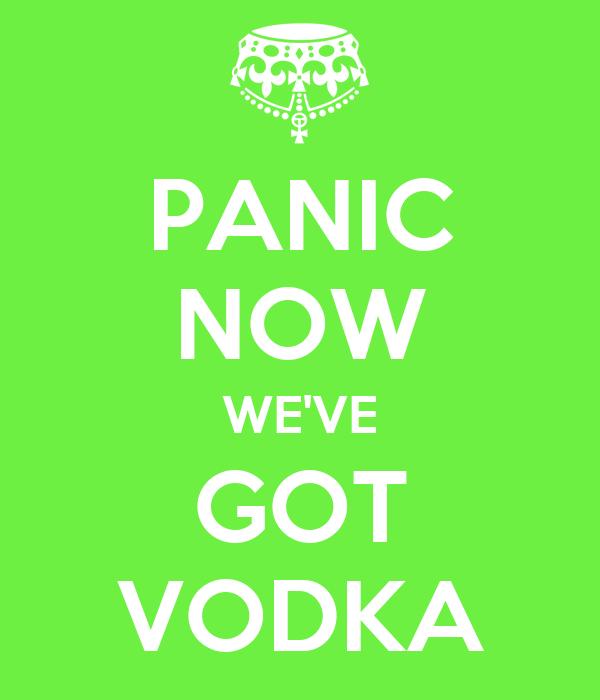PANIC NOW WE'VE GOT VODKA