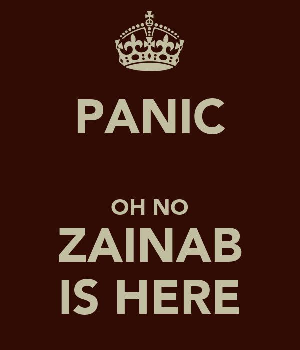 PANIC  OH NO ZAINAB IS HERE