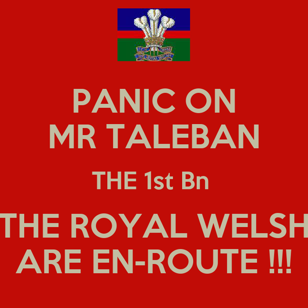 PANIC ON MR TALEBAN THE 1st Bn  THE ROYAL WELSH ARE EN-ROUTE !!!