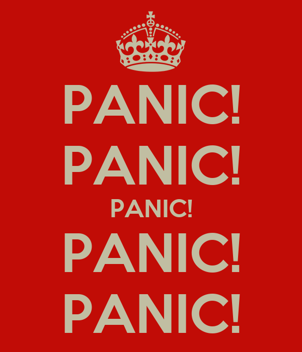 PANIC! PANIC! PANIC! PANIC! PANIC!