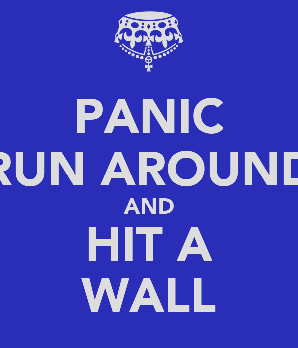 PANIC RUN AROUND AND HIT A WALL