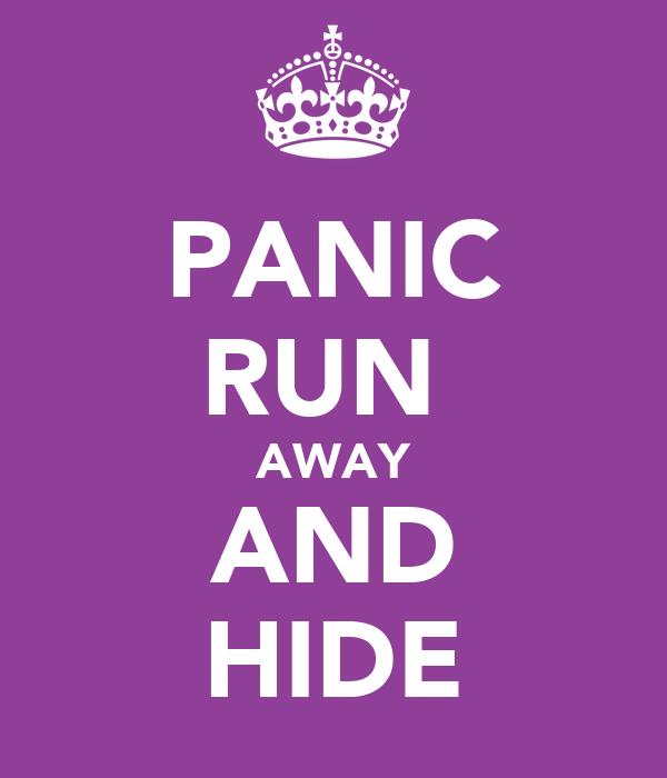 PANIC RUN  AWAY AND HIDE