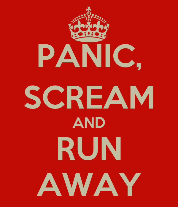 PANIC, SCREAM AND RUN AWAY