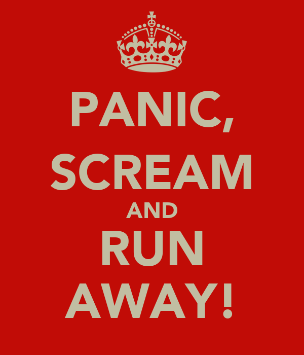 PANIC, SCREAM AND RUN AWAY!