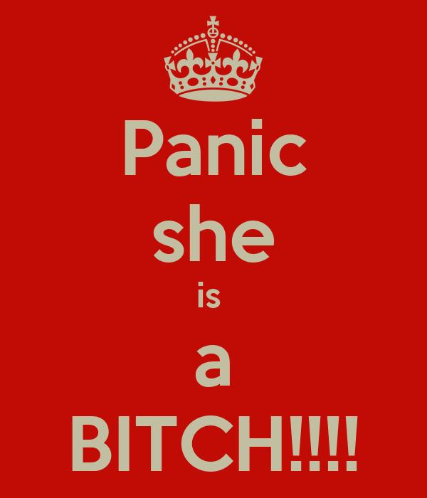Panic she is  a BITCH!!!!